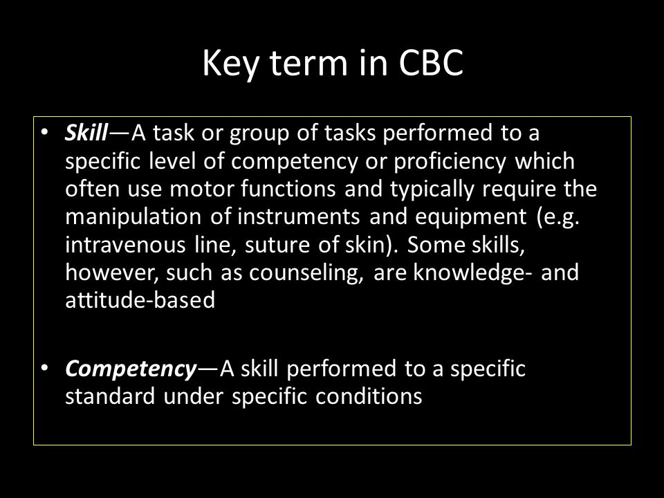 Key term in CBC • Skill—A task or group of tasks performed to a specific level of competency or proficiency which often use motor functions and typica