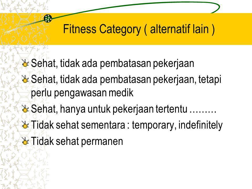Fitness Category ( alternatif lain ) Sehat, tidak ada pembatasan pekerjaan Sehat, tidak ada pembatasan pekerjaan, tetapi perlu pengawasan medik Sehat, hanya untuk pekerjaan tertentu ……… Tidak sehat sementara : temporary, indefinitely Tidak sehat permanen