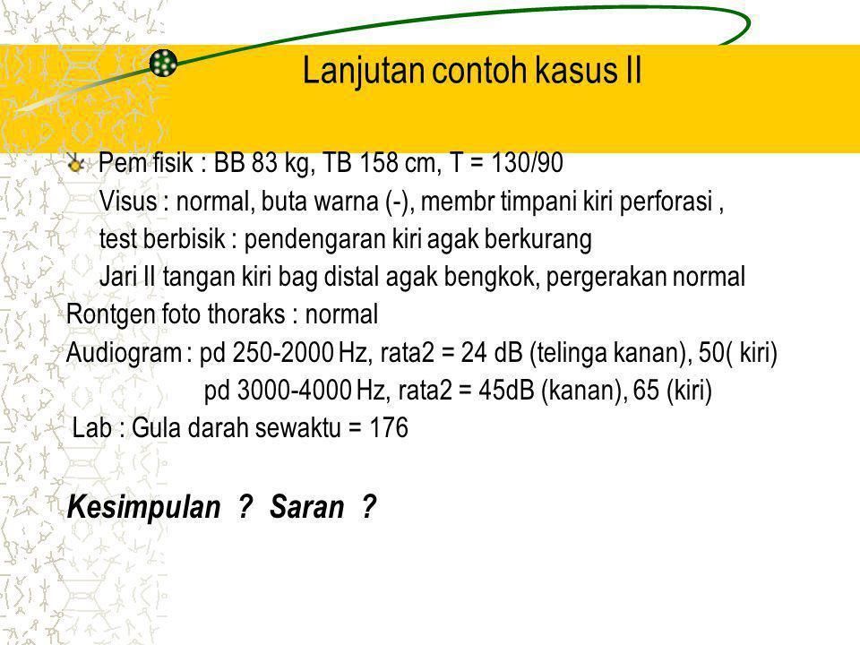 Lanjutan contoh kasus II Pem fisik : BB 83 kg, TB 158 cm, T = 130/90 Visus : normal, buta warna (-), membr timpani kiri perforasi, test berbisik : pendengaran kiri agak berkurang Jari II tangan kiri bag distal agak bengkok, pergerakan normal Rontgen foto thoraks : normal Audiogram : pd 250-2000 Hz, rata2 = 24 dB (telinga kanan), 50( kiri) pd 3000-4000 Hz, rata2 = 45dB (kanan), 65 (kiri) Lab : Gula darah sewaktu = 176 Kesimpulan .