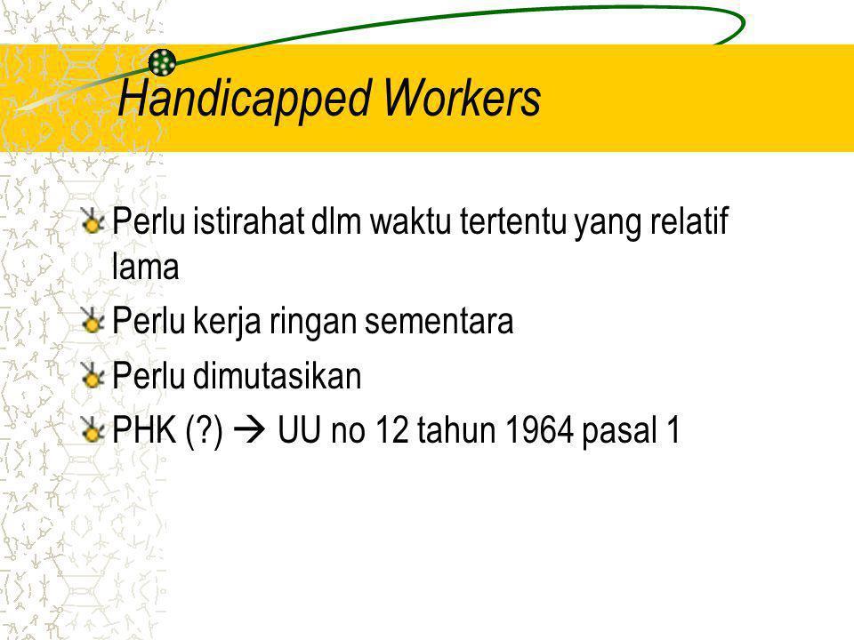 Handicapped Workers Perlu istirahat dlm waktu tertentu yang relatif lama Perlu kerja ringan sementara Perlu dimutasikan PHK (?)  UU no 12 tahun 1964 pasal 1