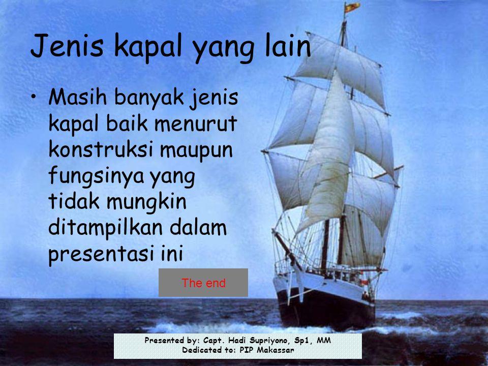 Presented by: Capt. Hadi Supriyono, Sp1, MM Dedicated to: PIP Makassar Jenis kapal yang lain •Masih banyak jenis kapal baik menurut konstruksi maupun