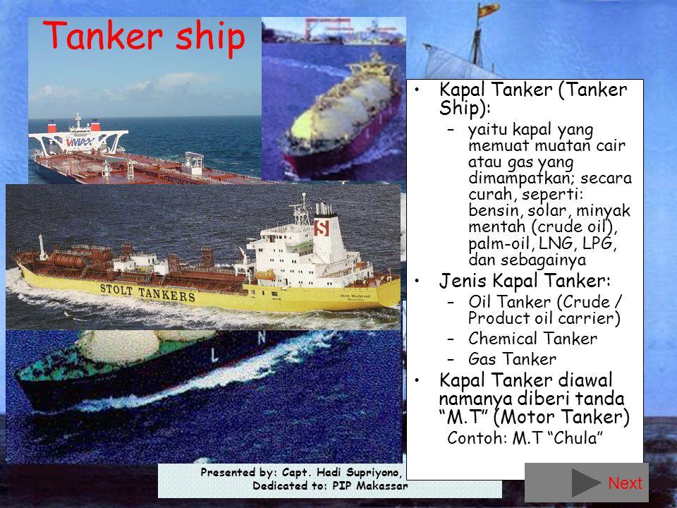 Presented by: Capt. Hadi Supriyono, Sp1, MM Dedicated to: PIP Makassar •Kapal Tanker (Tanker Ship): –yaitu kapal yang memuat muatan cair atau gas yang