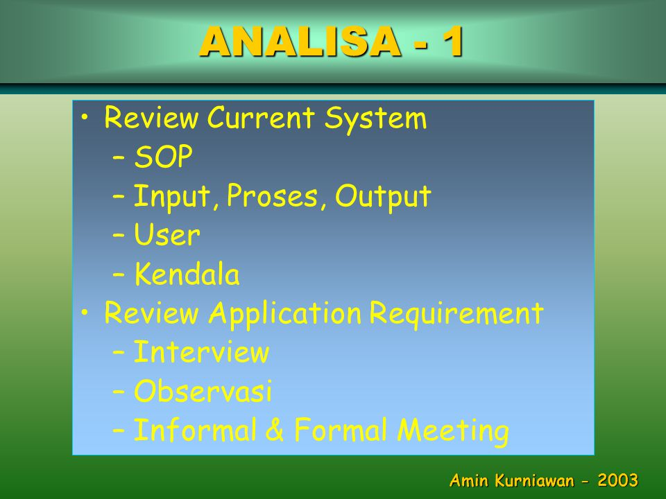 •Review Current System –SOP –Input, Proses, Output –User –Kendala •Review Application Requirement –Interview –Observasi –Informal & Formal Meeting ANALISA - 1 Amin Kurniawan - 2003