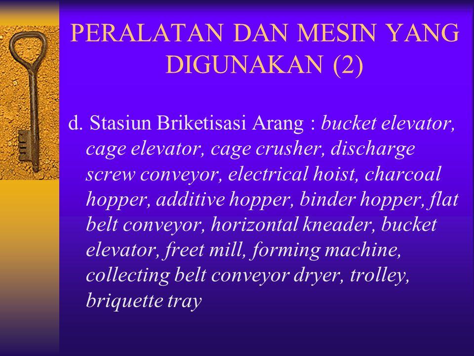 d. Stasiun Briketisasi Arang : bucket elevator, cage elevator, cage crusher, discharge screw conveyor, electrical hoist, charcoal hopper, additive hop