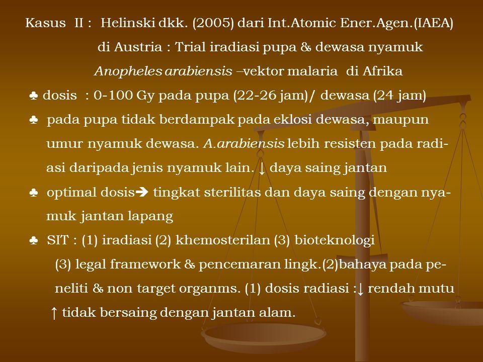 Kasus II : Helinski dkk. (2005) dari Int.Atomic Ener.Agen.(IAEA) di Austria : Trial iradiasi pupa & dewasa nyamuk Anopheles arabiensis – vektor malari