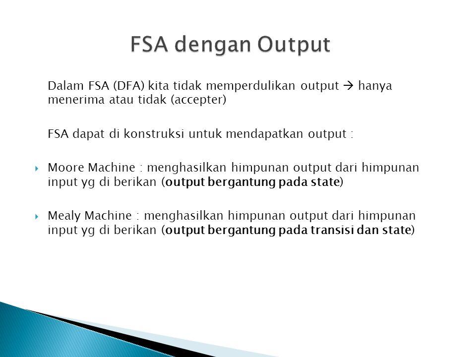 Dalam FSA (DFA) kita tidak memperdulikan output  hanya menerima atau tidak (accepter) FSA dapat di konstruksi untuk mendapatkan output :  Moore Mach