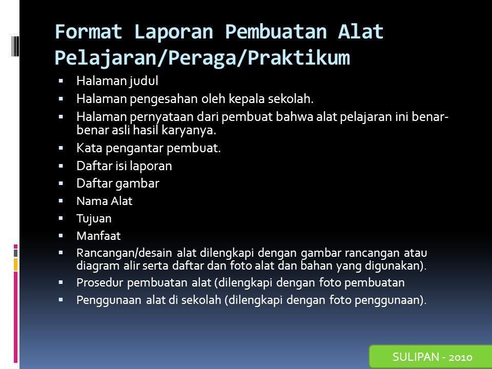 SULIPAN - 2010 Format Laporan Pembuatan Alat Pelajaran/Peraga/Praktikum  Halaman judul  Halaman pengesahan oleh kepala sekolah.  Halaman pernyataan
