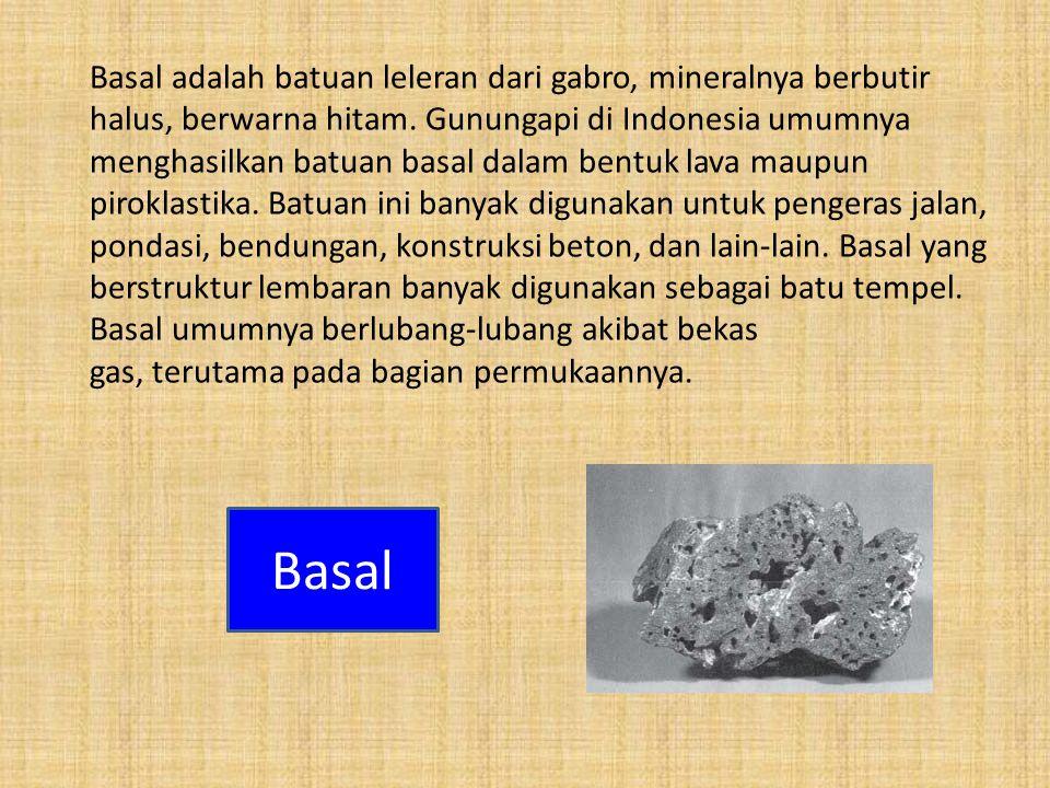 Basal adalah batuan leleran dari gabro, mineralnya berbutir halus, berwarna hitam. Gunungapi di Indonesia umumnya menghasilkan batuan basal dalam bent