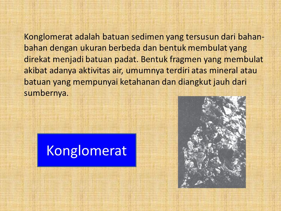 Konglomerat adalah batuan sedimen yang tersusun dari bahan- bahan dengan ukuran berbeda dan bentuk membulat yang direkat menjadi batuan padat. Bentuk