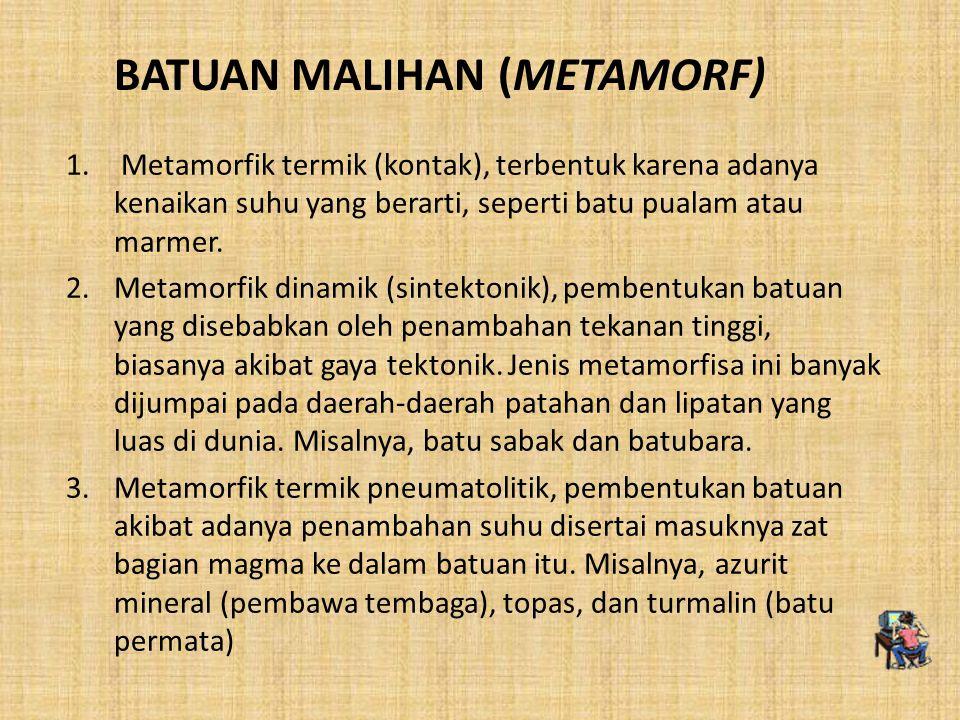 BATUAN MALIHAN (METAMORF) 1. Metamorfik termik (kontak), terbentuk karena adanya kenaikan suhu yang berarti, seperti batu pualam atau marmer. 2.Metamo