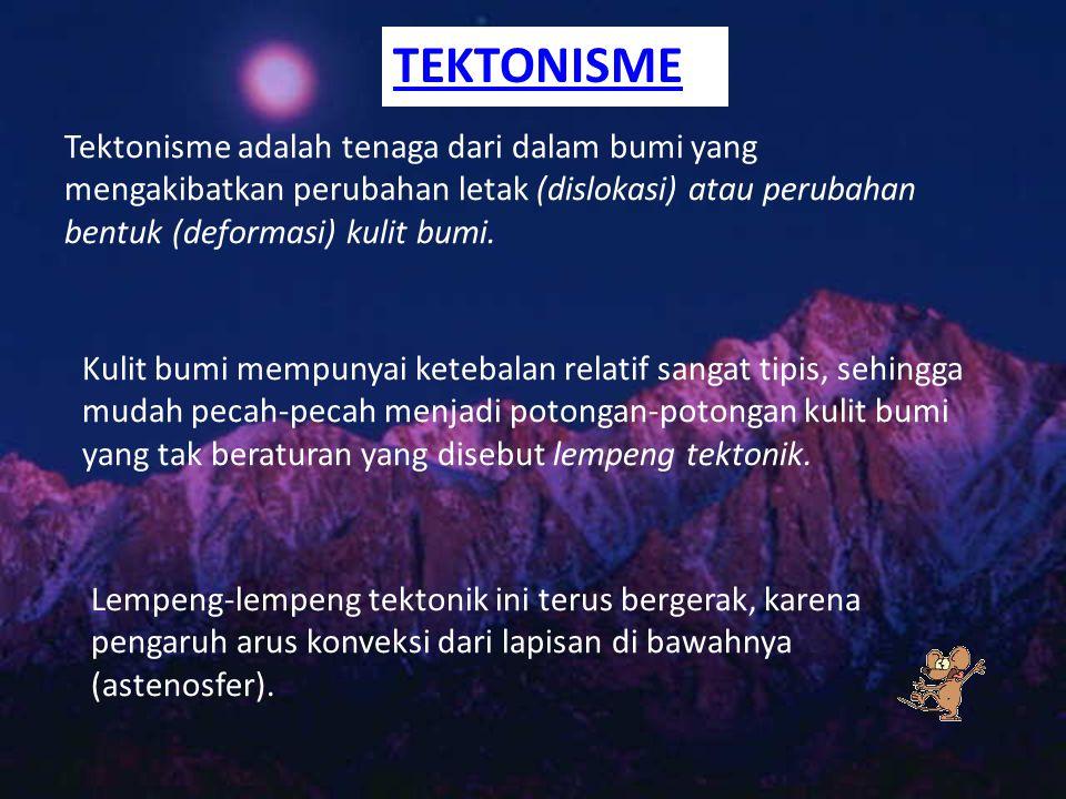 TEKTONISME Tektonisme adalah tenaga dari dalam bumi yang mengakibatkan perubahan letak (dislokasi) atau perubahan bentuk (deformasi) kulit bumi. Kulit