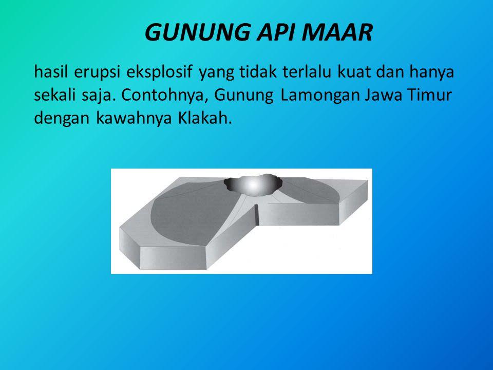 GUNUNG API MAAR hasil erupsi eksplosif yang tidak terlalu kuat dan hanya sekali saja. Contohnya, Gunung Lamongan Jawa Timur dengan kawahnya Klakah.