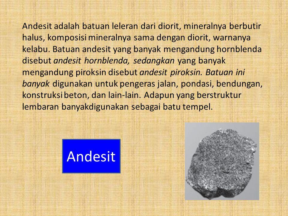 Andesit adalah batuan leleran dari diorit, mineralnya berbutir halus, komposisi mineralnya sama dengan diorit, warnanya kelabu. Batuan andesit yang ba