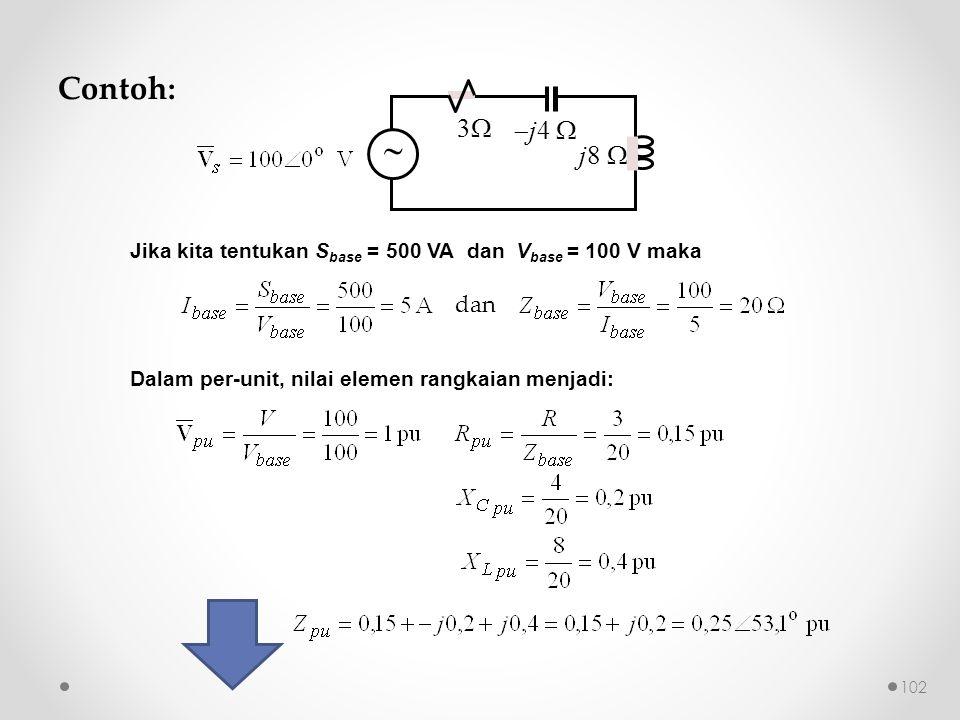 Contoh: 3   j4  j8   Jika kita tentukan S base = 500 VA dan V base = 100 V maka dan Dalam per-unit, nilai elemen rangkaian menjadi: 102