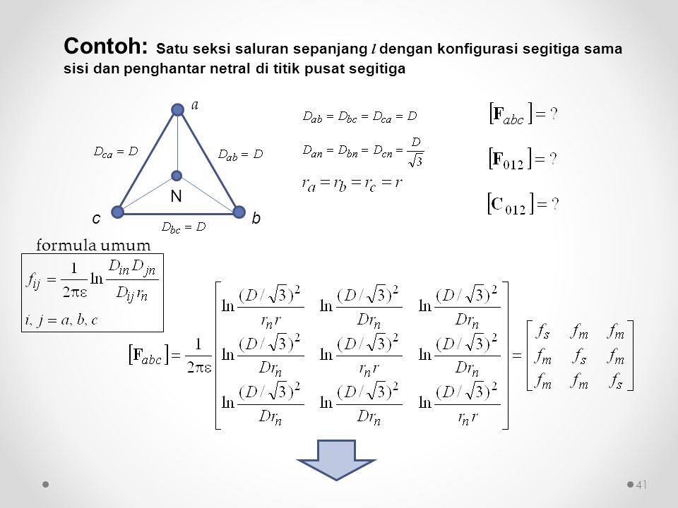 Contoh: Satu seksi saluran sepanjang l dengan konfigurasi segitiga sama sisi dan penghantar netral di titik pusat segitiga b a c N formula umum 41