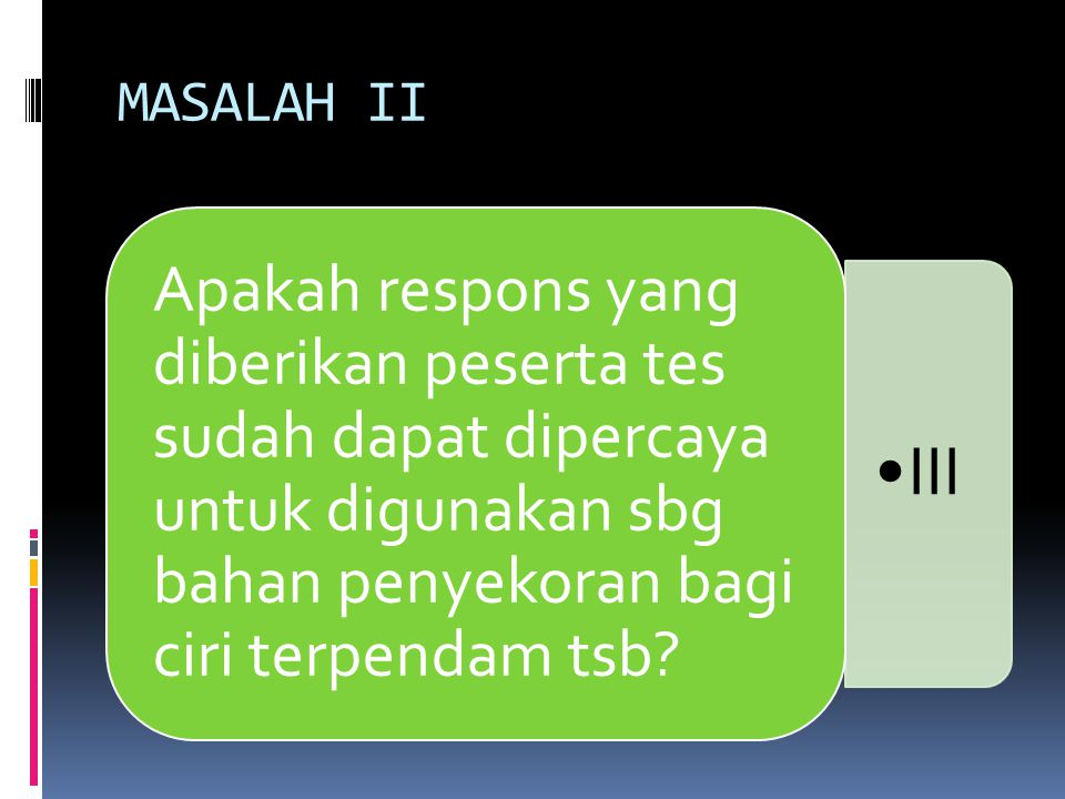 MASALAH II •III Apakah respons yang diberikan peserta tes sudah dapat dipercaya untuk digunakan sbg bahan penyekoran bagi ciri terpendam tsb?
