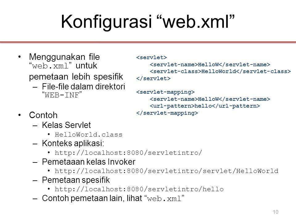 Konfigurasi web.xml •Menggunakan file web.xml untuk pemetaan lebih spesifik –File-file dalam direktori WEB-INF •Contoh –Kelas Servlet • HelloWorld.class –Konteks aplikasi: • http://localhost:8080/servletintro/ –Pemetaaan kelas Invoker • http://localhost:8080/servletintro/servlet/HelloWorld –Pemetaan spesifik • http://localhost:8080/servletintro/hello –Contoh pemetaan lain, lihat web.xml HelloW HelloWorld HelloW hello 10