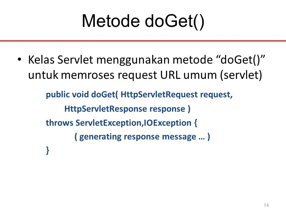 Metode doGet() • Kelas Servlet menggunakan metode doGet() untuk memroses request URL umum (servlet) public void doGet( HttpServletRequest request, HttpServletResponse response ) throws ServletException,IOException { ( generating response message … ) } 14