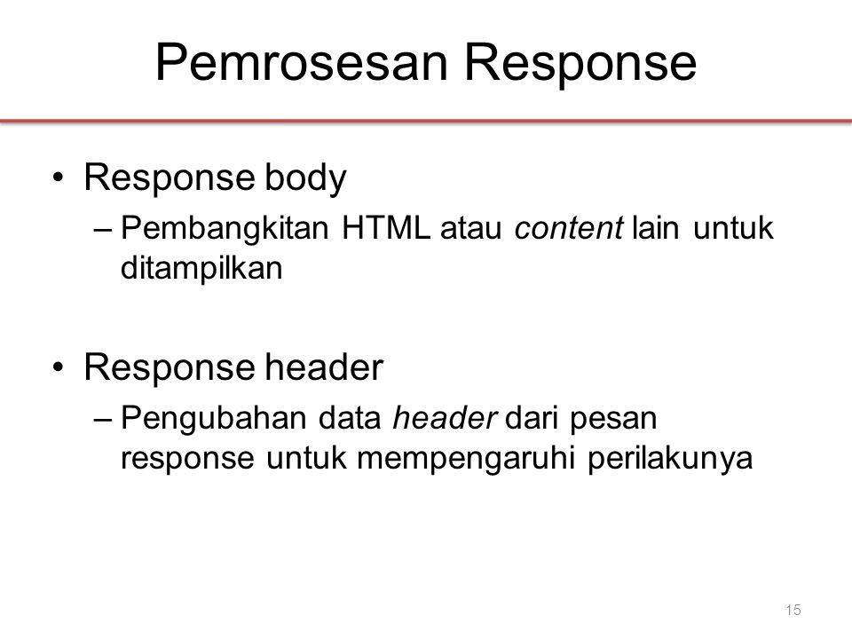 Pemrosesan Response •Response body –Pembangkitan HTML atau content lain untuk ditampilkan •Response header –Pengubahan data header dari pesan response untuk mempengaruhi perilakunya 15