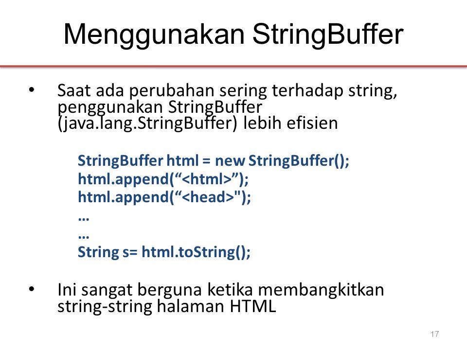 Menggunakan StringBuffer • Saat ada perubahan sering terhadap string, penggunakan StringBuffer (java.lang.StringBuffer) lebih efisien StringBuffer html = new StringBuffer(); html.append( ); html.append( ); … String s= html.toString(); • Ini sangat berguna ketika membangkitkan string-string halaman HTML 17