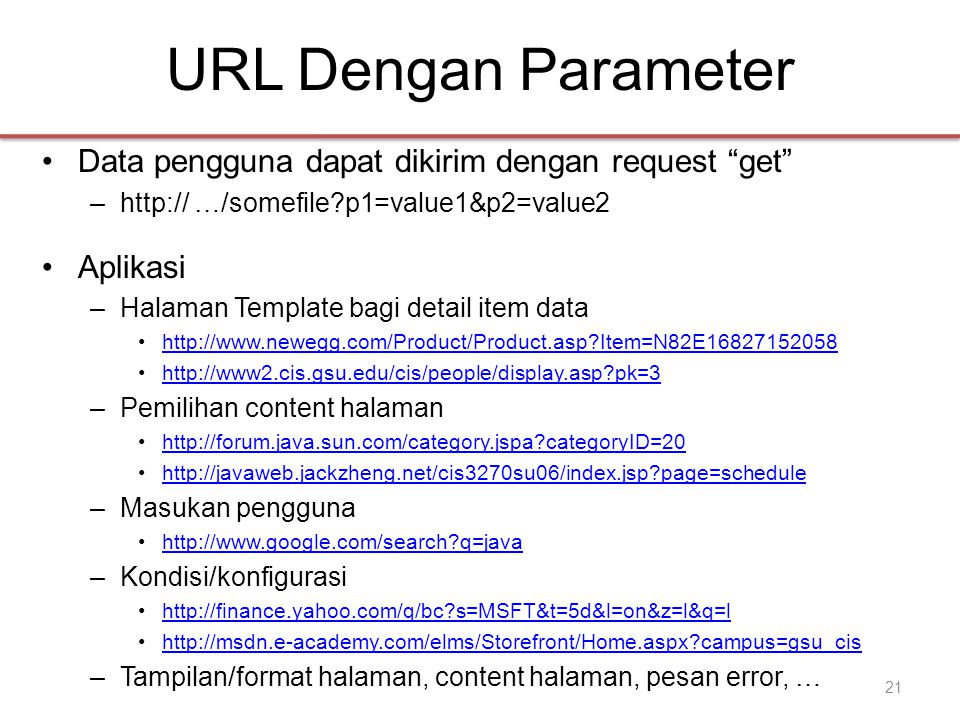 URL Dengan Parameter •Data pengguna dapat dikirim dengan request get –http:// …/somefile?p1=value1&p2=value2 •Aplikasi –Halaman Template bagi detail item data •http://www.newegg.com/Product/Product.asp?Item=N82E16827152058http://www.newegg.com/Product/Product.asp?Item=N82E16827152058 •http://www2.cis.gsu.edu/cis/people/display.asp?pk=3http://www2.cis.gsu.edu/cis/people/display.asp?pk=3 –Pemilihan content halaman •http://forum.java.sun.com/category.jspa?categoryID=20http://forum.java.sun.com/category.jspa?categoryID=20 •http://javaweb.jackzheng.net/cis3270su06/index.jsp?page=schedulehttp://javaweb.jackzheng.net/cis3270su06/index.jsp?page=schedule –Masukan pengguna •http://www.google.com/search?q=javahttp://www.google.com/search?q=java –Kondisi/konfigurasi •http://finance.yahoo.com/q/bc?s=MSFT&t=5d&l=on&z=l&q=lhttp://finance.yahoo.com/q/bc?s=MSFT&t=5d&l=on&z=l&q=l •http://msdn.e-academy.com/elms/Storefront/Home.aspx?campus=gsu_cishttp://msdn.e-academy.com/elms/Storefront/Home.aspx?campus=gsu_cis –Tampilan/format halaman, content halaman, pesan error, … 21