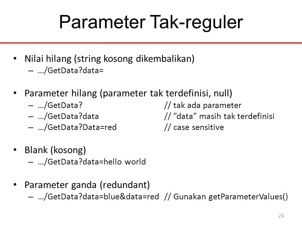 Parameter Tak-reguler • Nilai hilang (string kosong dikembalikan) – …/GetData?data= • Parameter hilang (parameter tak terdefinisi, null) – …/GetData?// tak ada parameter – …/GetData?data// data masih tak terdefinisi – …/GetData?Data=red// case sensitive • Blank (kosong) – …/GetData?data=hello world • Parameter ganda (redundant) – …/GetData?data=blue&data=red// Gunakan getParameterValues() 24