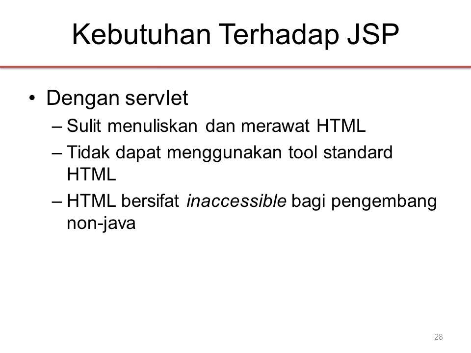 Kebutuhan Terhadap JSP •Dengan servlet –Sulit menuliskan dan merawat HTML –Tidak dapat menggunakan tool standard HTML –HTML bersifat inaccessible bagi pengembang non-java 28