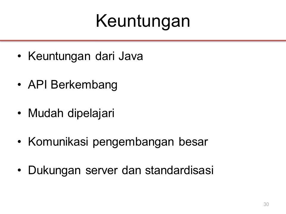 Keuntungan •Keuntungan dari Java •API Berkembang •Mudah dipelajari •Komunikasi pengembangan besar •Dukungan server dan standardisasi 30
