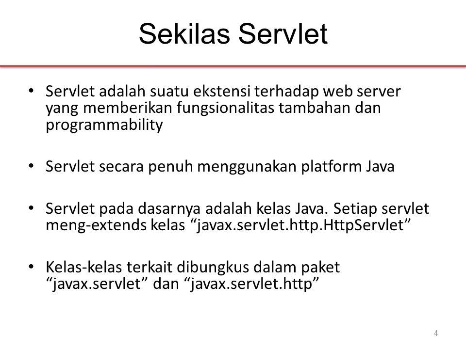 Sekilas Servlet • Servlet adalah suatu ekstensi terhadap web server yang memberikan fungsionalitas tambahan dan programmability • Servlet secara penuh menggunakan platform Java • Servlet pada dasarnya adalah kelas Java.