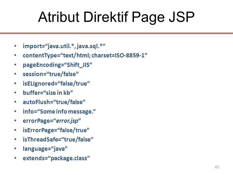 Atribut Direktif Page JSP • import= java.util.*, java.sql.* • contentType= text/html; charset=ISO-8859-1 • pageEncoding= Shift_JIS • session= true/false • isELIgnored= false/true • buffer= size in kb • autoFlush= true/false • info= Some info message. • errorPage= error.jsp • isErrorPage= false/true • isThreadSafe= true/false • language= java • extends= package.class 40