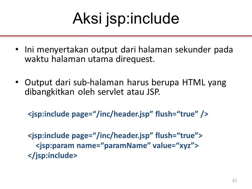 Aksi jsp:include • Ini menyertakan output dari halaman sekunder pada waktu halaman utama direquest.