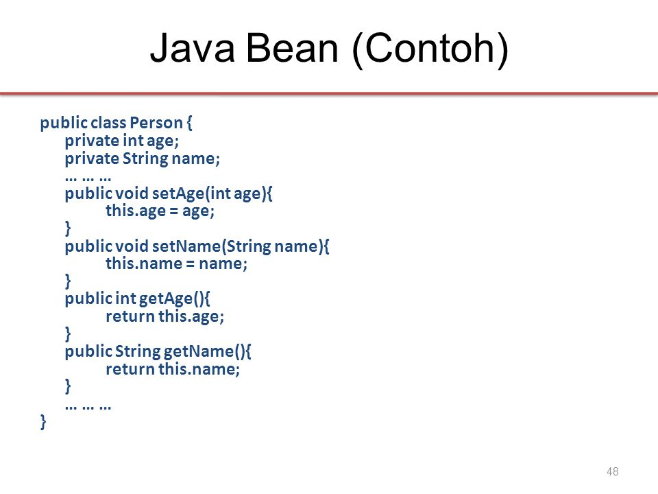 Java Bean (Contoh) public class Person { private int age; private Stringname; … … … public void setAge(int age){ this.age = age; } public void setName(String name){ this.name = name; } public int getAge(){ return this.age; } public String getName(){ return this.name; } … … … } 48