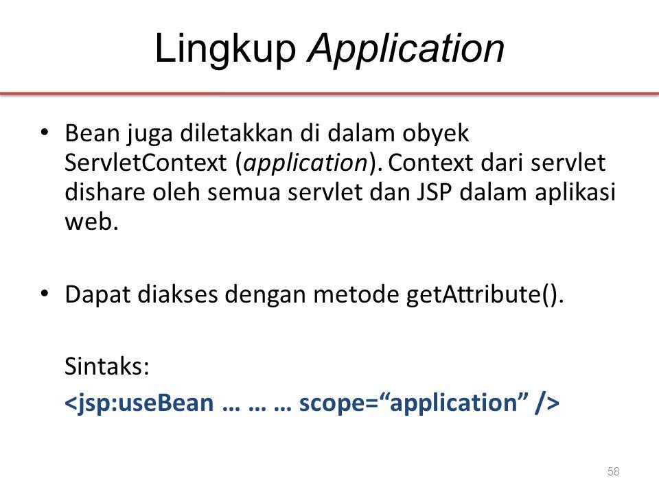 Lingkup Application • Bean juga diletakkan di dalam obyek ServletContext (application). Context dari servlet dishare oleh semua servlet dan JSP dalam