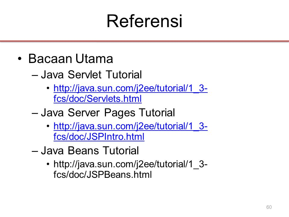 Referensi •Bacaan Utama –Java Servlet Tutorial •http://java.sun.com/j2ee/tutorial/1_3- fcs/doc/Servlets.htmlhttp://java.sun.com/j2ee/tutorial/1_3- fcs/doc/Servlets.html –Java Server Pages Tutorial •http://java.sun.com/j2ee/tutorial/1_3- fcs/doc/JSPIntro.htmlhttp://java.sun.com/j2ee/tutorial/1_3- fcs/doc/JSPIntro.html –Java Beans Tutorial •http://java.sun.com/j2ee/tutorial/1_3- fcs/doc/JSPBeans.html 60