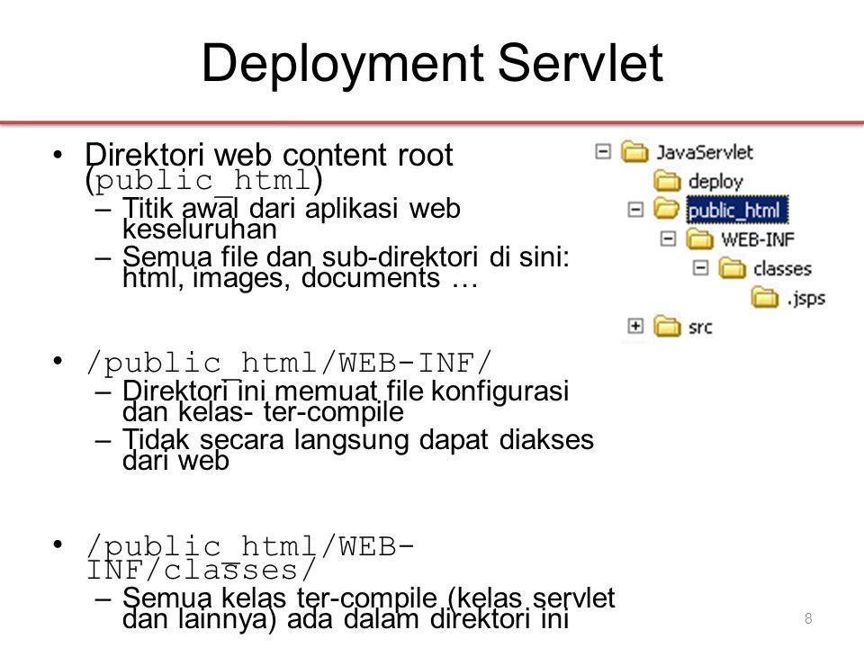 Deployment Servlet •Direktori web content root ( public_html ) –Titik awal dari aplikasi web keseluruhan –Semua file dan sub-direktori di sini: html, images, documents … • /public_html/WEB-INF/ –Direktori ini memuat file konfigurasi dan kelas- ter-compile –Tidak secara langsung dapat diakses dari web • /public_html/WEB- INF/classes/ –Semua kelas ter-compile (kelas servlet dan lainnya) ada dalam direktori ini 8