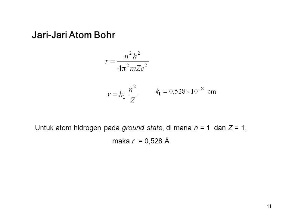 Jari-Jari Atom Bohr Untuk atom hidrogen pada ground state, di mana n = 1 dan Z = 1, maka r = 0,528 Å 11