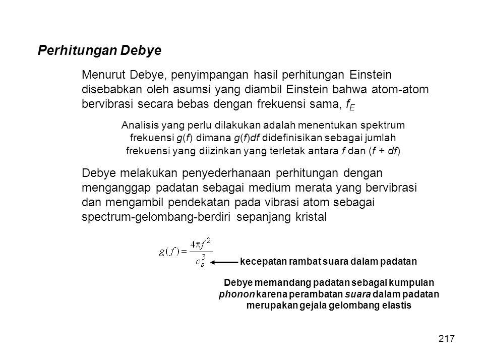 Perhitungan Debye Menurut Debye, penyimpangan hasil perhitungan Einstein disebabkan oleh asumsi yang diambil Einstein bahwa atom-atom bervibrasi secar