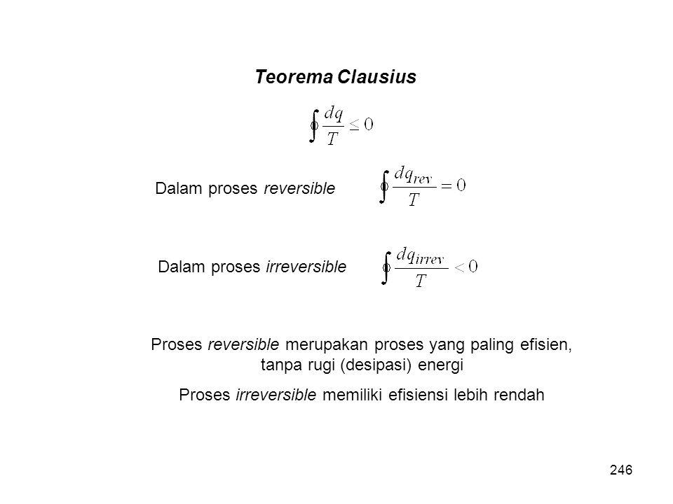 Teorema Clausius Dalam proses reversible Dalam proses irreversible Proses reversible merupakan proses yang paling efisien, tanpa rugi (desipasi) energ