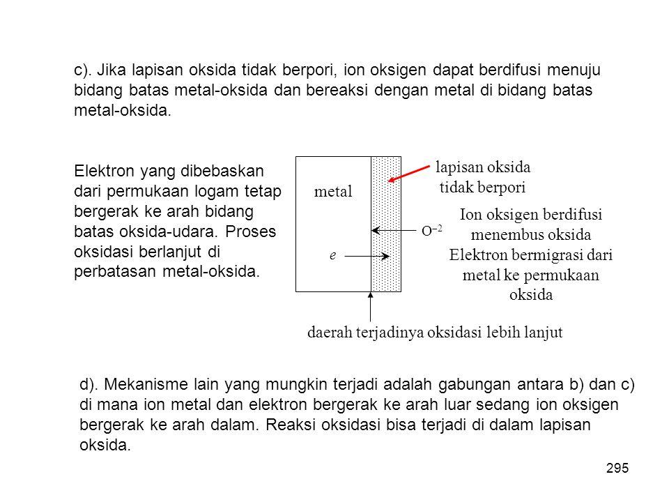 c). Jika lapisan oksida tidak berpori, ion oksigen dapat berdifusi menuju bidang batas metal-oksida dan bereaksi dengan metal di bidang batas metal-ok