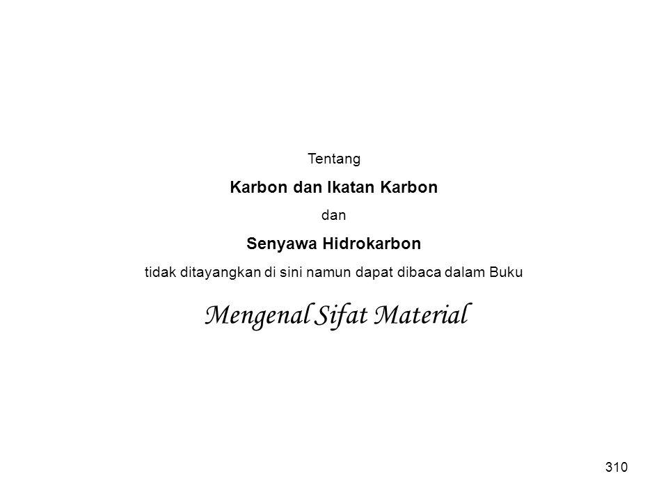 310 Tentang Karbon dan Ikatan Karbon dan Senyawa Hidrokarbon tidak ditayangkan di sini namun dapat dibaca dalam Buku Mengenal Sifat Material