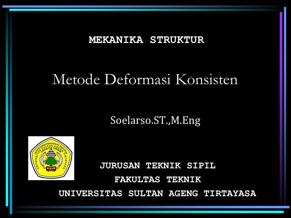 Metode Deformasi Konsisten Soelarso.ST.,M.Eng JURUSAN TEKNIK SIPIL FAKULTAS TEKNIK UNIVERSITAS SULTAN AGENG TIRTAYASA MEKANIKA STRUKTUR