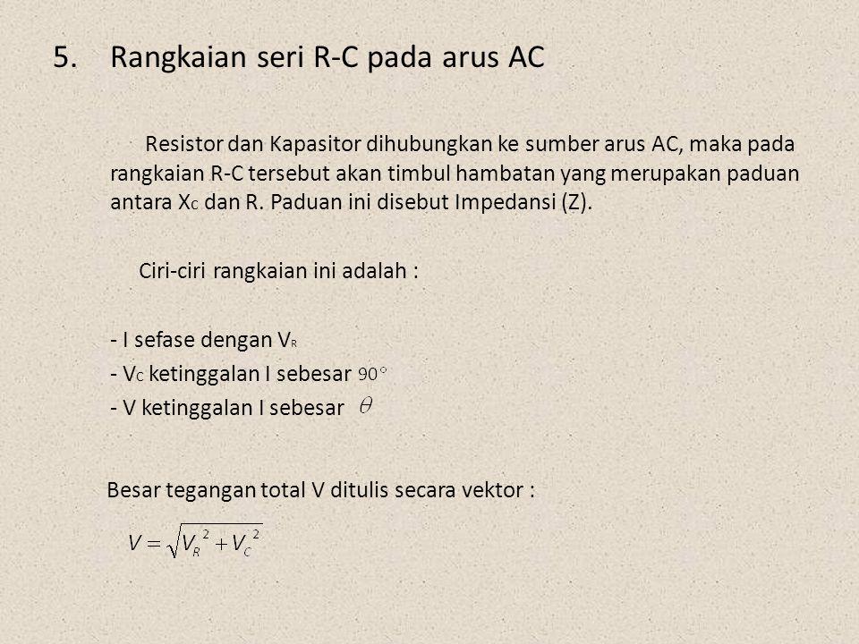 5.Rangkaian seri R-C pada arus AC Resistor dan Kapasitor dihubungkan ke sumber arus AC, maka pada rangkaian R-C tersebut akan timbul hambatan yang mer
