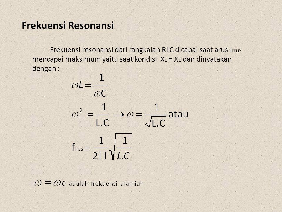 Frekuensi Resonansi Frekuensi resonansi dari rangkaian RLC dicapai saat arus I rms mencapai maksimum yaitu saat kondisi X L = X C dan dinyatakan denga