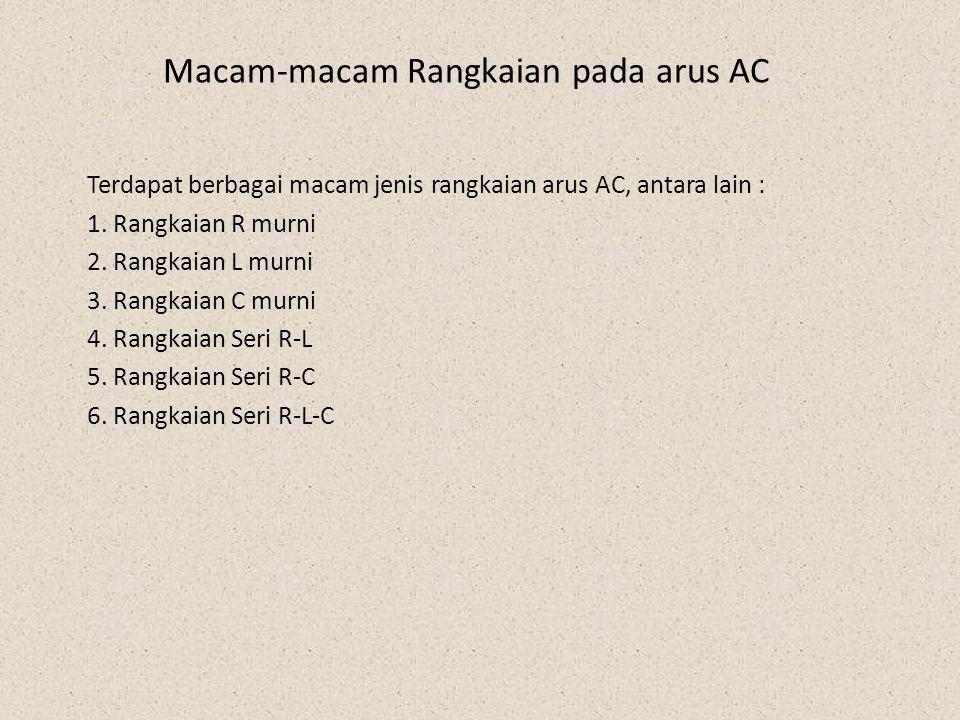 Macam-macam Rangkaian pada arus AC Terdapat berbagai macam jenis rangkaian arus AC, antara lain : 1. Rangkaian R murni 2. Rangkaian L murni 3. Rangkai