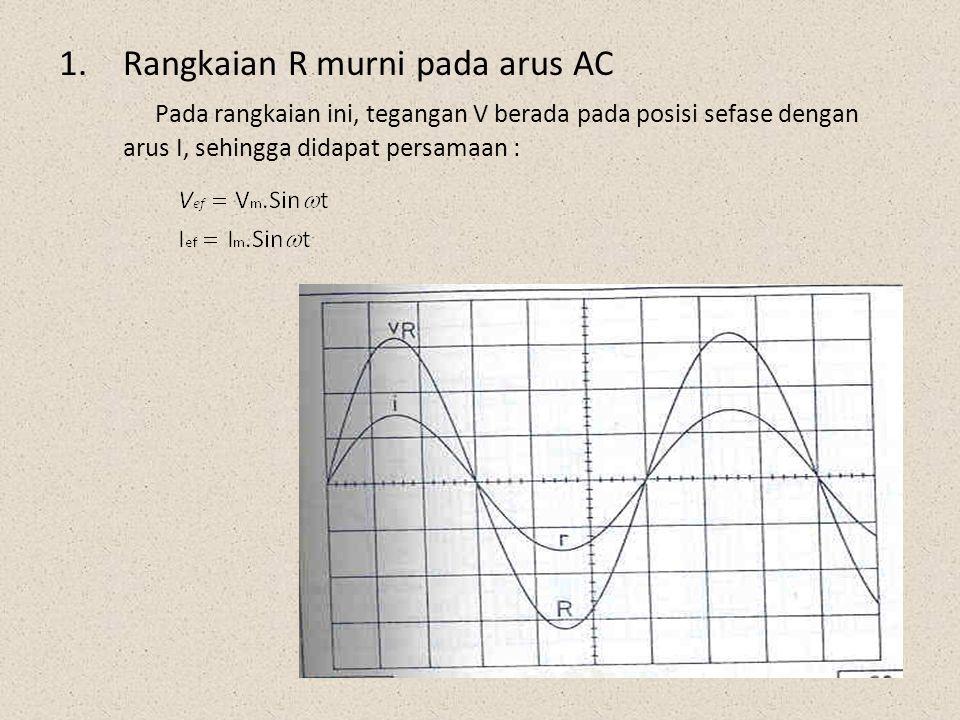 1.Rangkaian R murni pada arus AC Pada rangkaian ini, tegangan V berada pada posisi sefase dengan arus I, sehingga didapat persamaan :