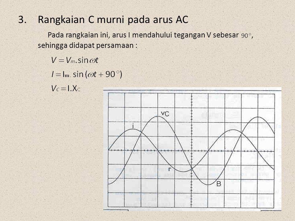 3.Rangkaian C murni pada arus AC Pada rangkaian ini, arus I mendahului tegangan V sebesar, sehingga didapat persamaan :