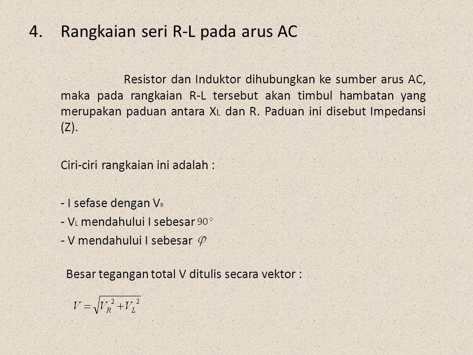 4.Rangkaian seri R-L pada arus AC Resistor dan Induktor dihubungkan ke sumber arus AC, maka pada rangkaian R-L tersebut akan timbul hambatan yang meru