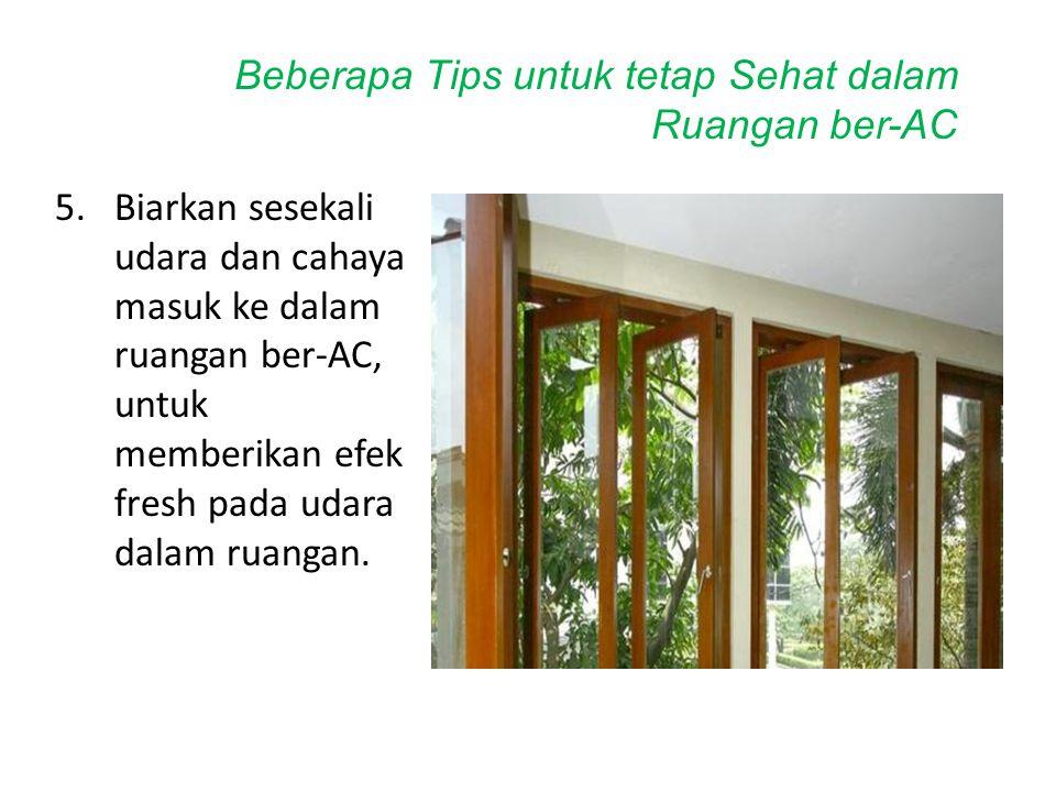 5.Biarkan sesekali udara dan cahaya masuk ke dalam ruangan ber-AC, untuk memberikan efek fresh pada udara dalam ruangan. Beberapa Tips untuk tetap Seh
