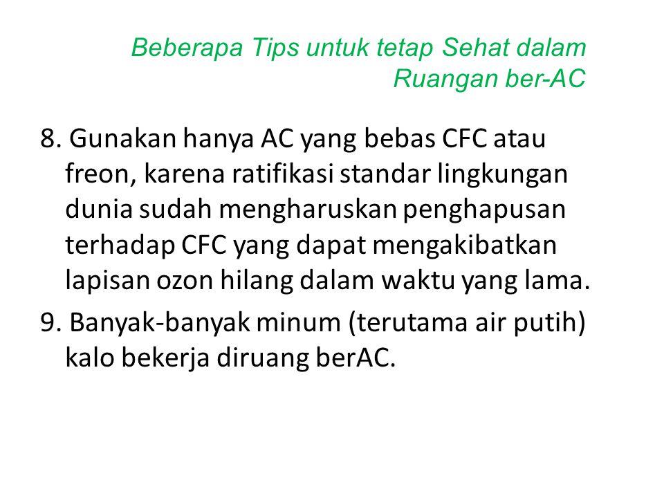 8. Gunakan hanya AC yang bebas CFC atau freon, karena ratifikasi standar lingkungan dunia sudah mengharuskan penghapusan terhadap CFC yang dapat menga