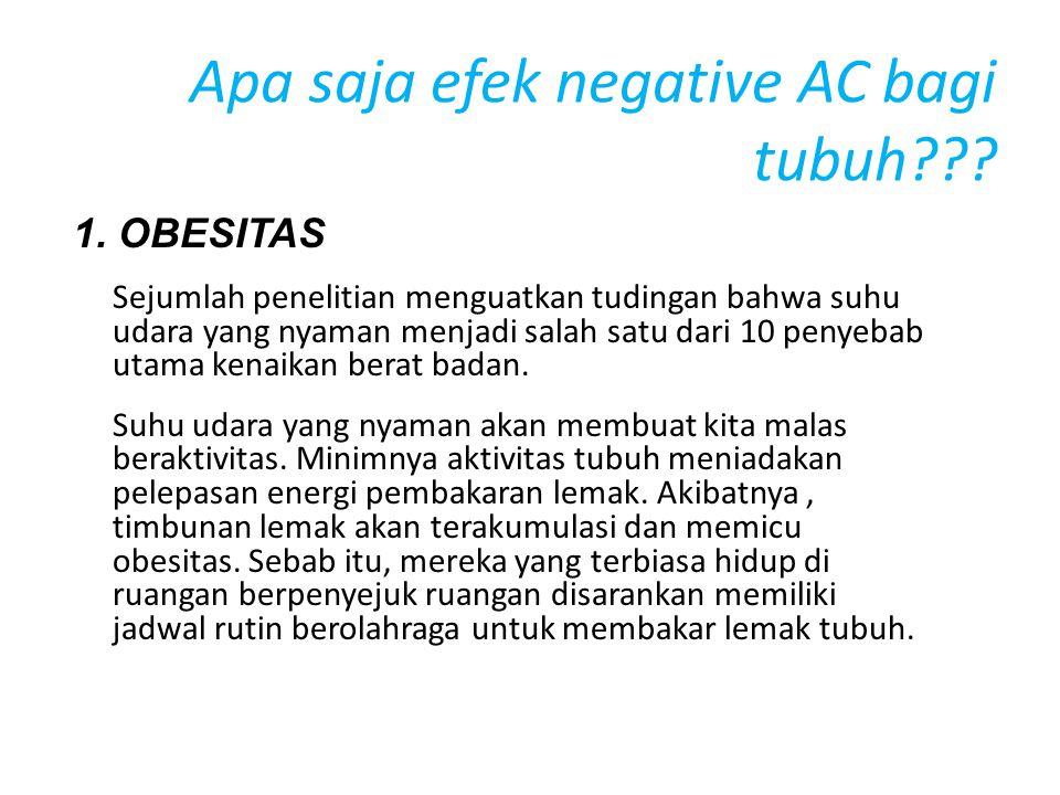 Apa saja efek negative AC bagi tubuh??? 1. OBESITAS Sejumlah penelitian menguatkan tudingan bahwa suhu udara yang nyaman menjadi salah satu dari 10 pe